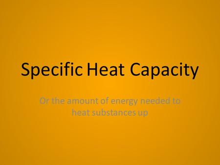 Specific Heat Capacity Or the amount of energy needed to heat substances up.