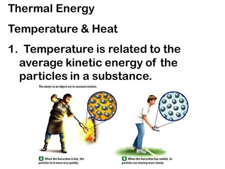 Thermal Energy Temperature & Heat 1. Temperature is related to the average kinetic energy of the particles in a substance.