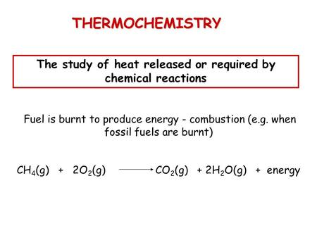 THERMOCHEMISTRY The study of heat released or required by chemical reactions Fuel is burnt to produce energy - combustion (e.g. when fossil fuels are burnt)