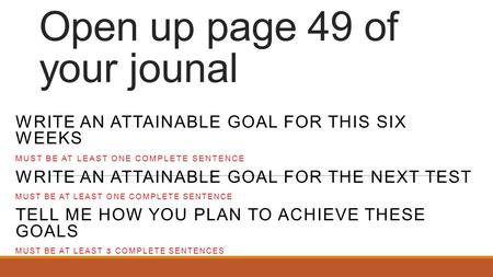 Open up page 49 of your jounal WRITE AN ATTAINABLE GOAL FOR THIS SIX WEEKS MUST BE AT LEAST ONE COMPLETE SENTENCE WRITE AN ATTAINABLE GOAL FOR THE NEXT.