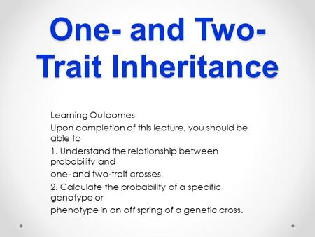 One- and Two- Trait Inheritance Learning Outcomes Upon completion of this lecture, you should be able to 1. Understand the relationship between probability.