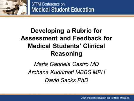 Developing a Rubric for Assessment and Feedback for Medical Students' Clinical Reasoning Maria Gabriela Castro MD Archana Kudrimoti MBBS MPH David Sacks.