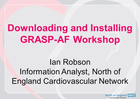 Downloading and Installing GRASP-AF Workshop Ian Robson Information Analyst, North of England Cardiovascular Network.