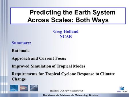 ESSL Holland, CCSM Workshop 0606 Predicting the Earth System Across Scales: Both Ways Summary:Rationale Approach and Current Focus Improved Simulation.