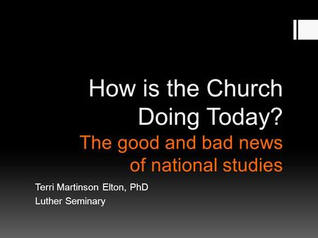 How is the Church Doing Today? The good and bad news of national studies Terri Martinson Elton, PhD Luther Seminary.