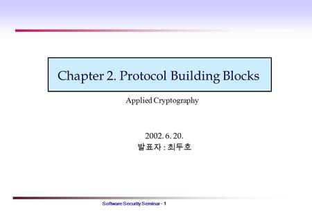 Software Security Seminar - 1 Chapter 2. Protocol Building Blocks 2002. 6. 20. 발표자 : 최두호 Applied Cryptography.