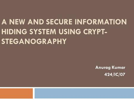 A NEW AND SECURE INFORMATION HIDING SYSTEM USING CRYPT- STEGANOGRAPHY Anurag Kumar 424/IC/07.