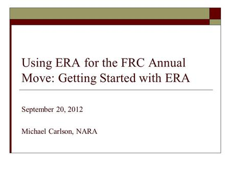 Using ERA for the FRC Annual Move: Getting Started with ERA September 20, 2012 Michael Carlson, NARA.