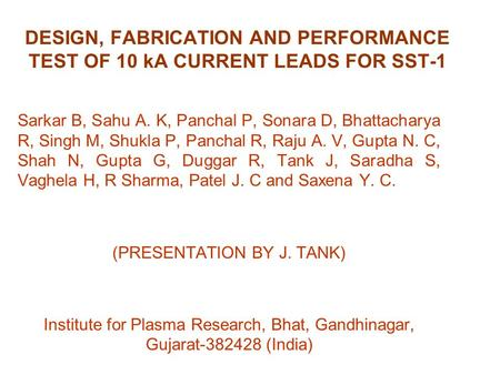 DESIGN, FABRICATION AND PERFORMANCE TEST OF 10 kA CURRENT LEADS FOR SST-1 Sarkar B, Sahu A. K, Panchal P, Sonara D, Bhattacharya R, Singh M, Shukla P,