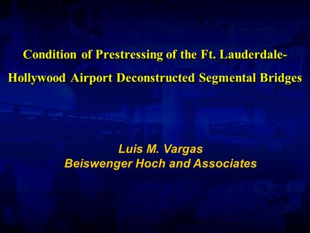 Condition of Prestressing of the Ft. Lauderdale- Hollywood Airport Deconstructed Segmental Bridges Luis M. Vargas Beiswenger Hoch and Associates.