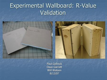 Experimental Wallboard: R-Value Validation Paul Gollnick Dave Garrett Will Watson 8/13/07.