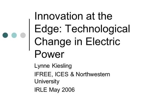 Innovation at the Edge: Technological Change in Electric <strong>Power</strong> Lynne Kiesling IFREE, ICES & Northwestern University IRLE May 2006.