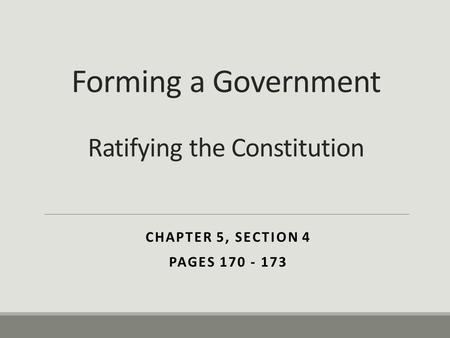 Forming a Government Ratifying the Constitution CHAPTER 5, SECTION 4 PAGES 170 - 173.