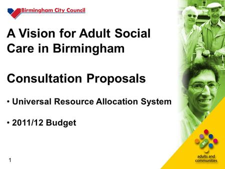 1 A Vision for Adult Social Care in Birmingham Consultation Proposals Universal Resource Allocation System 2011/12 Budget 1.