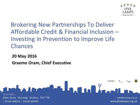 Brokering New Partnerships To Deliver Affordable Credit & Financial Inclusion – Investing in Prevention to Improve Life Chances 20 May 2016 Graeme Oram,