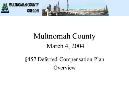 Multnomah County March 4, 2004 §457 Deferred Compensation Plan Overview.