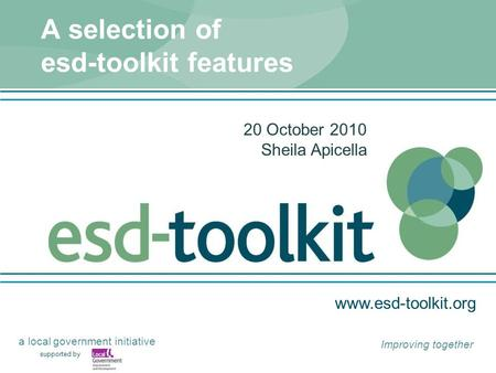 Www.esd-toolkit.org supported by a local government initiative Improving together A selection of esd-toolkit features 20 October 2010 Sheila Apicella.