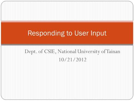 Dept. of CSIE, National University of Tainan 10/21/2012 Responding to User Input.