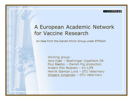 A European Academic Network for Vaccine Research An Idea from the Danish Mirror Group under ETPGAH Working group: Jens Kjær – Boehringer Ingelheim DK Poul.