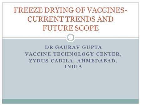 DR GAURAV GUPTA VACCINE TECHNOLOGY CENTER, ZYDUS CADILA, AHMEDABAD. INDIA FREEZE DRYING OF VACCINES- CURRENT TRENDS AND FUTURE SCOPE.