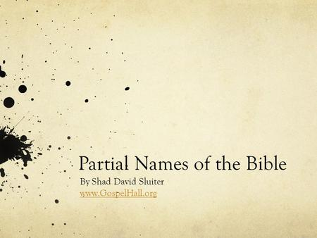 Partial Names of the Bible By Shad David Sluiter www.GospelHall.org.