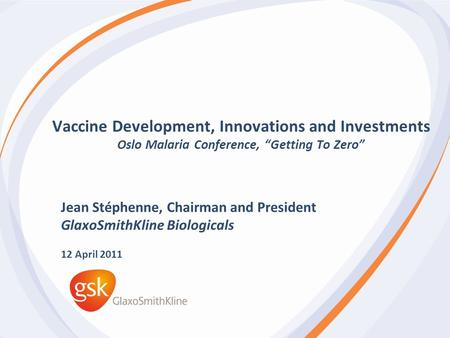 "Vaccine Development, Innovations and Investments Oslo Malaria Conference, ""Getting To Zero"" Jean Stéphenne, Chairman and President GlaxoSmithKline Biologicals."