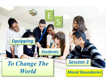 Equipping E E S S Students Session 3 Moral Boundaries To Change The World.