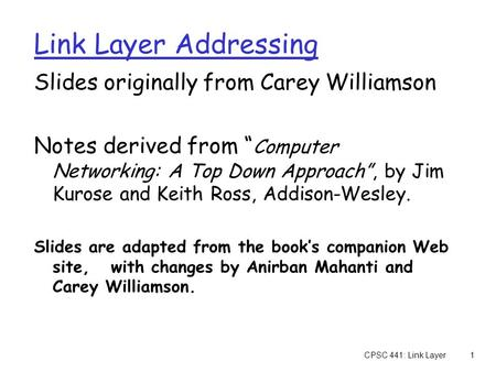 "CPSC 441: Link Layer1 Link Layer Addressing Slides originally from Carey Williamson Notes derived from "" Computer Networking: A Top Down Approach"", by."