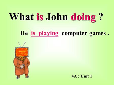 What is John doing ? He is playing computer games. 4A : Unit 1.