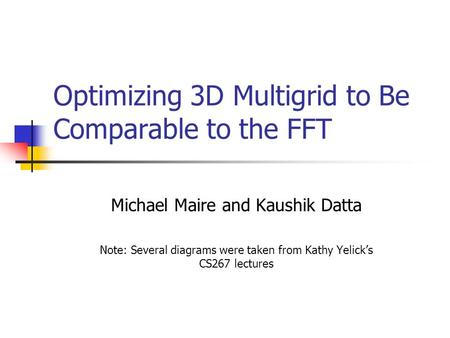 Optimizing 3D Multigrid to Be Comparable to the FFT Michael Maire and Kaushik Datta Note: Several diagrams were taken from Kathy Yelick's CS267 lectures.