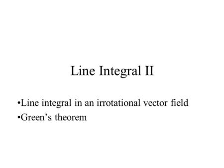 Line Integral II Line integral in an irrotational vector field Green's theorem.