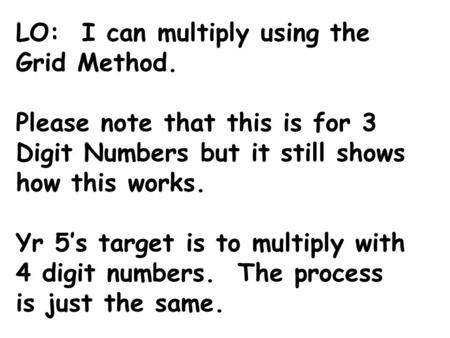 LO: I can multiply using the Grid Method. Please note that this is for 3 Digit Numbers but it still shows how this works. Yr 5's target is to multiply.