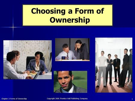 Chapter 3 Forms of Ownership Copyright 2006 Prentice Hall Publishing Company 1 Choosing a Form of Ownership.