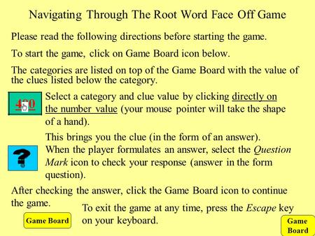 Game Board Navigating Through The Root Word Face Off Game Please read the following directions before starting the game. To start the game, click on Game.