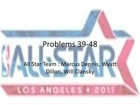Problems 39-48 All Star Team : Marcus Dennis, Wyatt Dillon, Will Clansky.