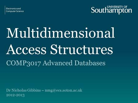 Multidimensional Access Structures COMP3017 Advanced Databases Dr Nicholas Gibbins – 2012-2013.