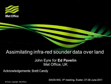 © Crown copyright Met Office Assimilating infra-red sounder data over land John Eyre for Ed Pavelin Met Office, UK Acknowledgements: Brett Candy DAOS-WG,