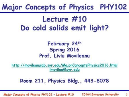 Major Concepts of Physics PHY102 – Lecture #10 1 2016  Syracuse University Lecture #10 Do cold solids emit light? February 24 th Spring 2016 Prof. Liviu.