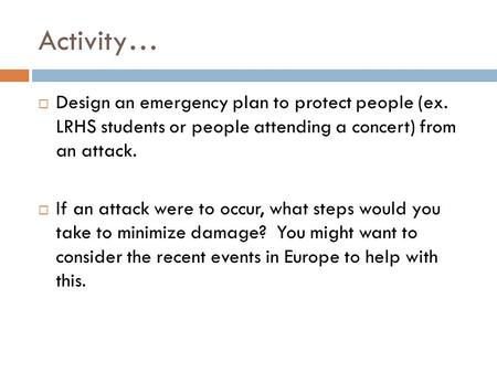 Activity…  Design an emergency plan to protect people (ex. LRHS students or people attending a concert) from an attack.  If an attack were to occur,