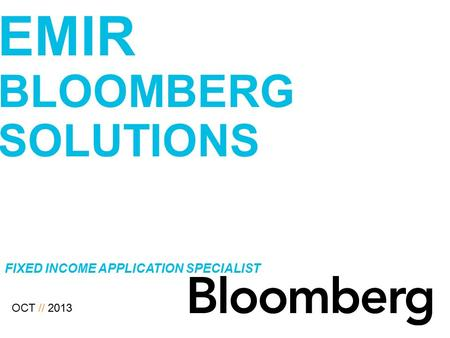 MONITORING COUNTERPARTY RISK // EMIR BLOOMBERG SOLUTIONS OCT // 2013 FIXED INCOME APPLICATION SPECIALIST.