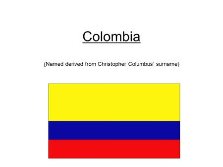 Colombia (Named derived from Christopher Columbus' surname) c.