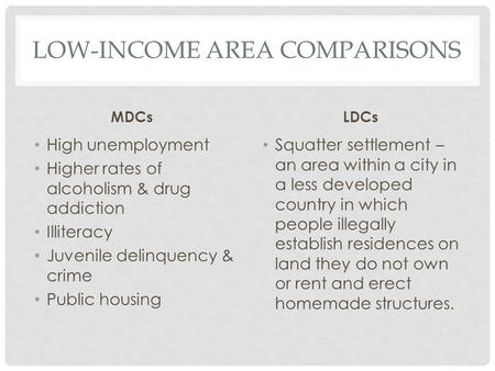 LOW-INCOME AREA COMPARISONS MDCs High unemployment Higher rates of alcoholism & drug addiction Illiteracy Juvenile delinquency & crime Public housing LDCs.