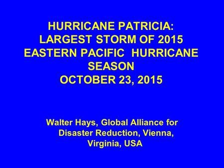 HURRICANE PATRICIA: LARGEST STORM OF 2015 EASTERN PACIFIC HURRICANE SEASON OCTOBER 23, 2015 Walter Hays, Global Alliance for Disaster Reduction, Vienna,