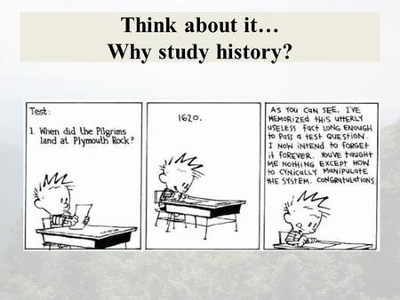 Think about it… Why study history?