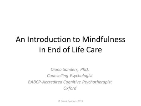 An Introduction to Mindfulness in End of Life Care Diana Sanders, PhD, Counselling Psychologist BABCP-Accredited Cognitive Psychotherapist Oxford © Diana.