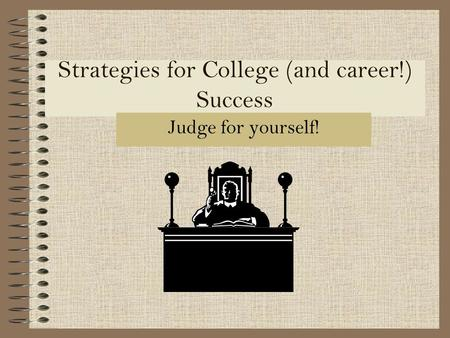 Strategies for College (and career!) Success Judge for yourself!