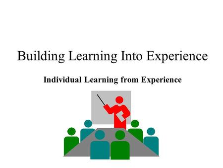 Building Learning Into Experience Individual Learning from Experience.