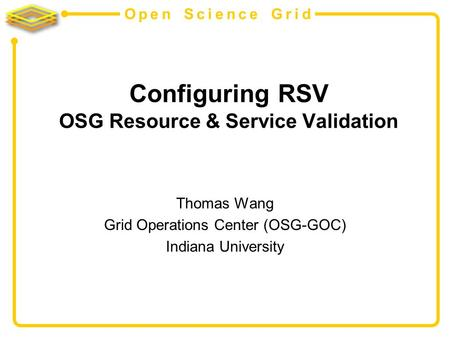 Open Science Grid Configuring RSV OSG Resource & Service Validation Thomas Wang Grid Operations Center (OSG-GOC) Indiana University.