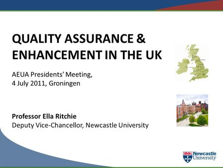 QUALITY ASSURANCE & ENHANCEMENT IN THE UK AEUA Presidents' Meeting, 4 July 2011, Groningen Professor Ella Ritchie Deputy Vice-Chancellor, Newcastle University.