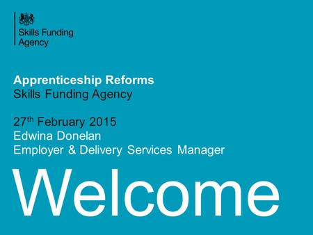 Welcome Apprenticeship Reforms Skills Funding Agency 27 th February 2015 Edwina Donelan Employer & Delivery Services Manager.
